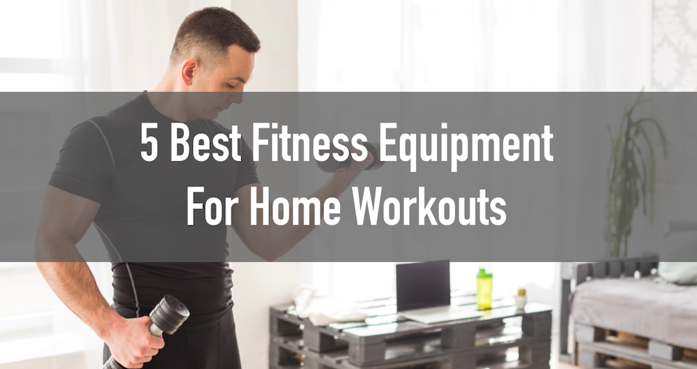 The 5 Best Pieces of Fitness Equipment for Home Workouts